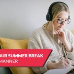 How to spend your summer break